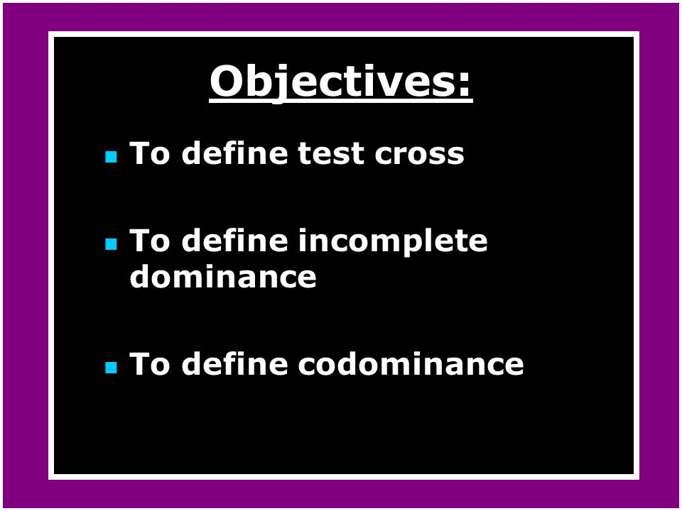 Objectives: To define test cross To define incomplete dominance
