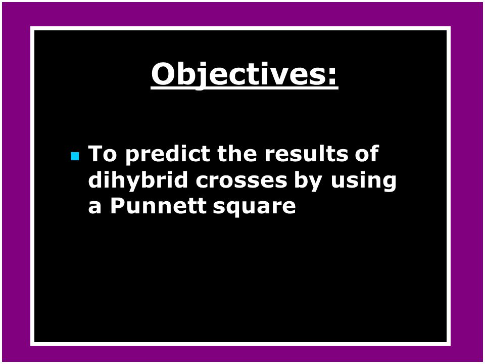 Objectives: To predict the results of dihybrid crosses by using a Punnett square