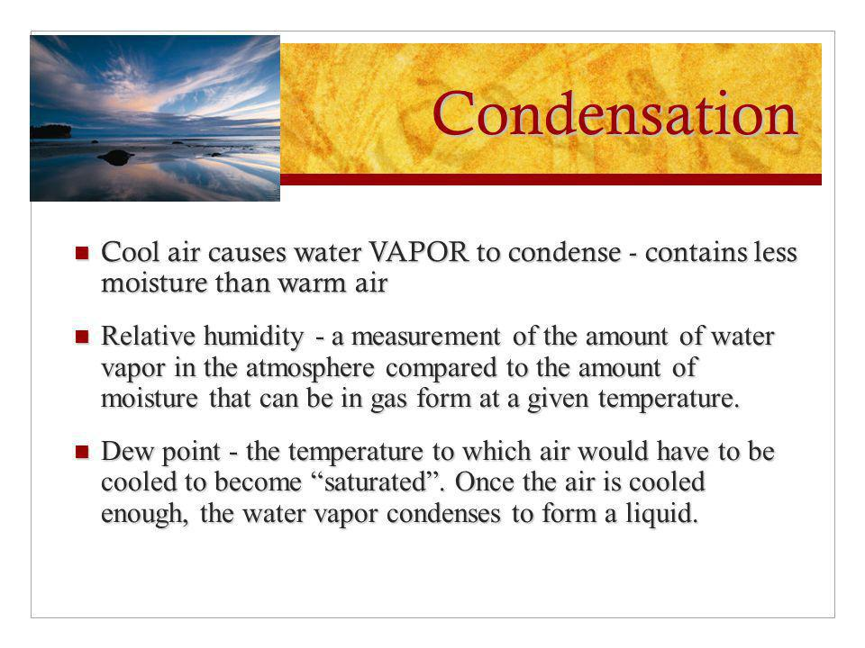 Condensation Cool air causes water VAPOR to condense - contains less moisture than warm air.