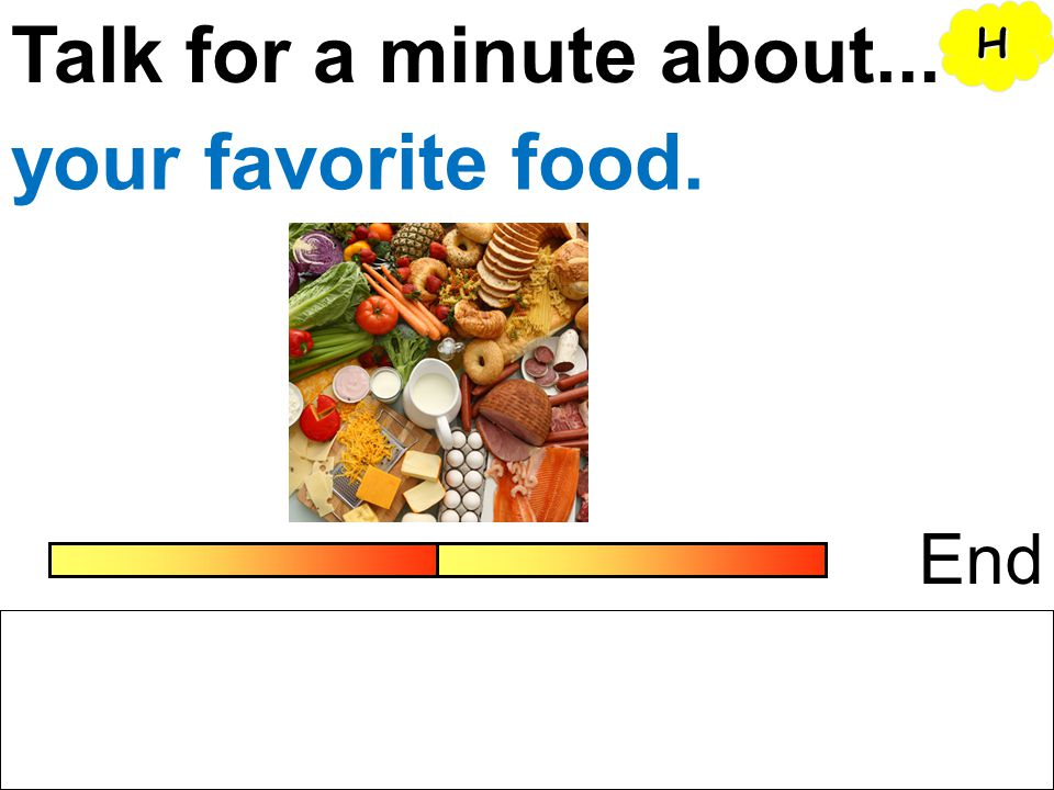 Talk for a minute about... H your favorite food. End
