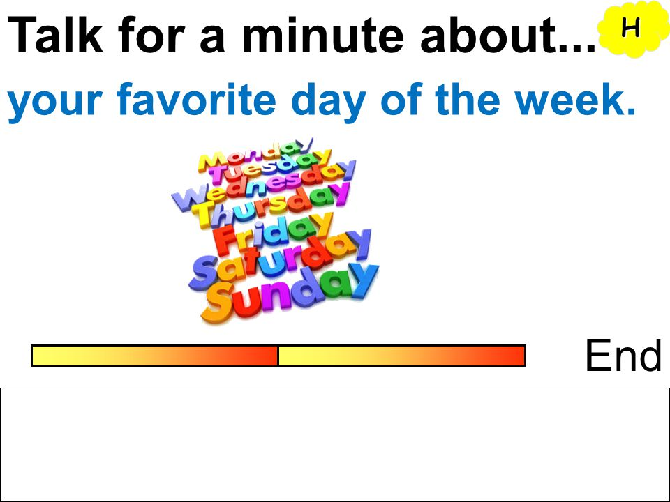 Talk for a minute about... H your favorite day of the week. End