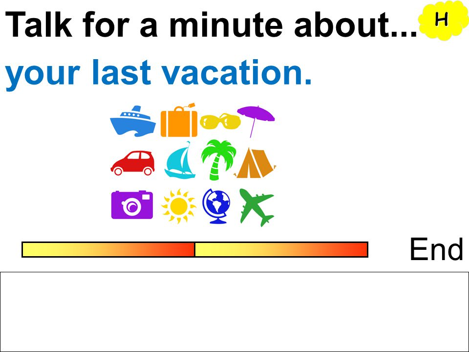 Talk for a minute about... H your last vacation. End