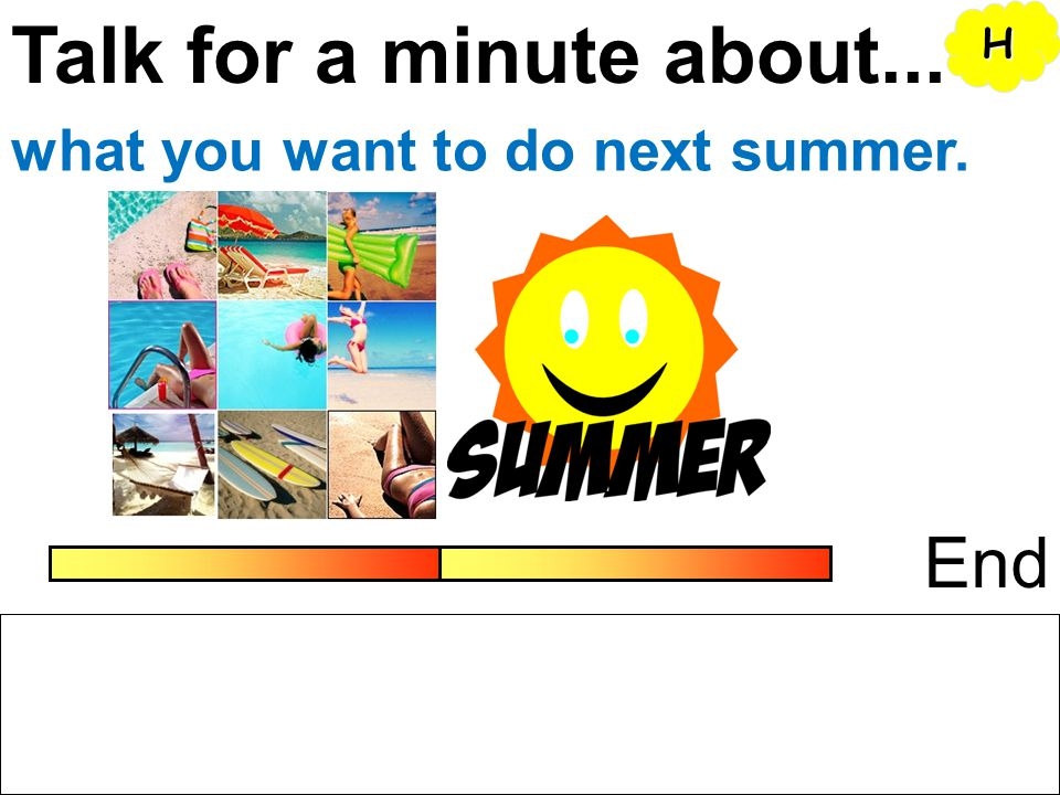 Talk for a minute about... H what you want to do next summer. End