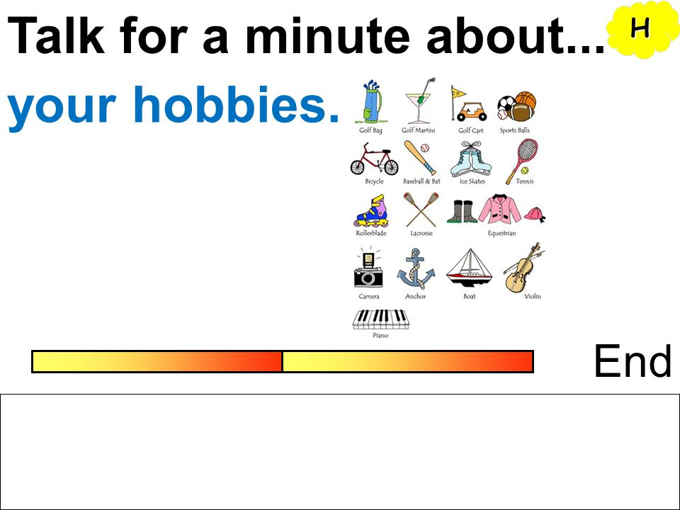 Talk for a minute about... H your hobbies. End