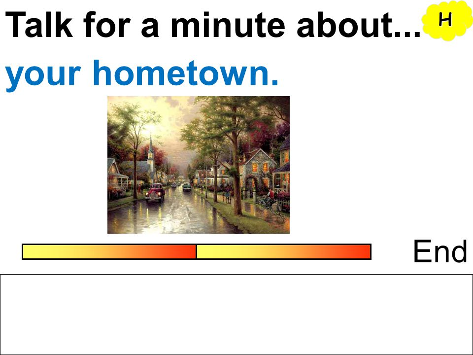 Talk for a minute about... H your hometown. End