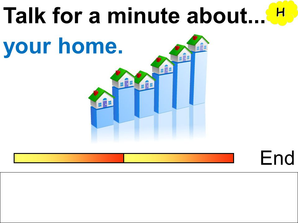 Talk for a minute about... H your home. End