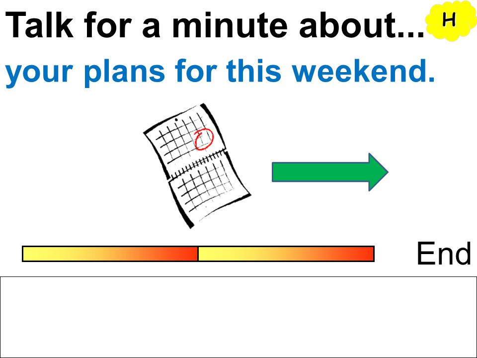 Talk for a minute about... H your plans for this weekend. End