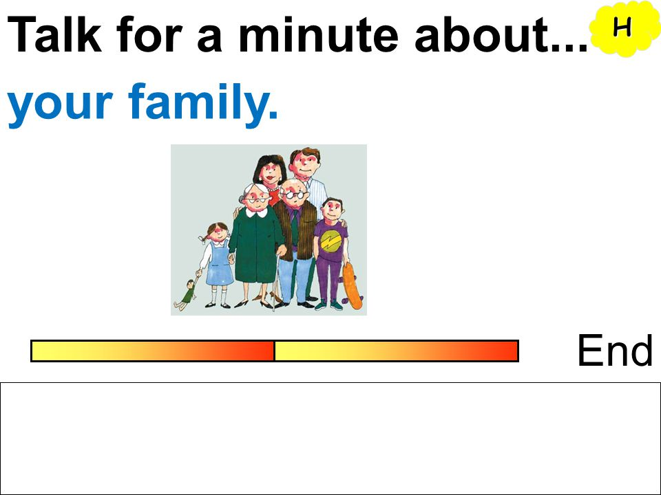 Talk for a minute about... H your family. End