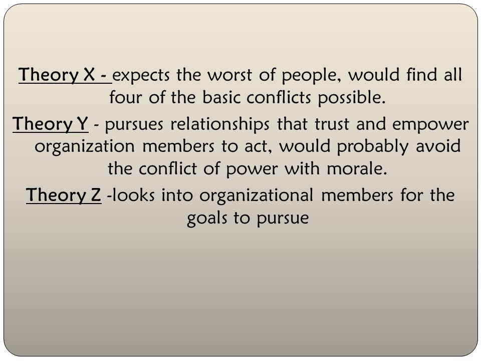 Theory X - expects the worst of people, would find all four of the basic conflicts possible.
