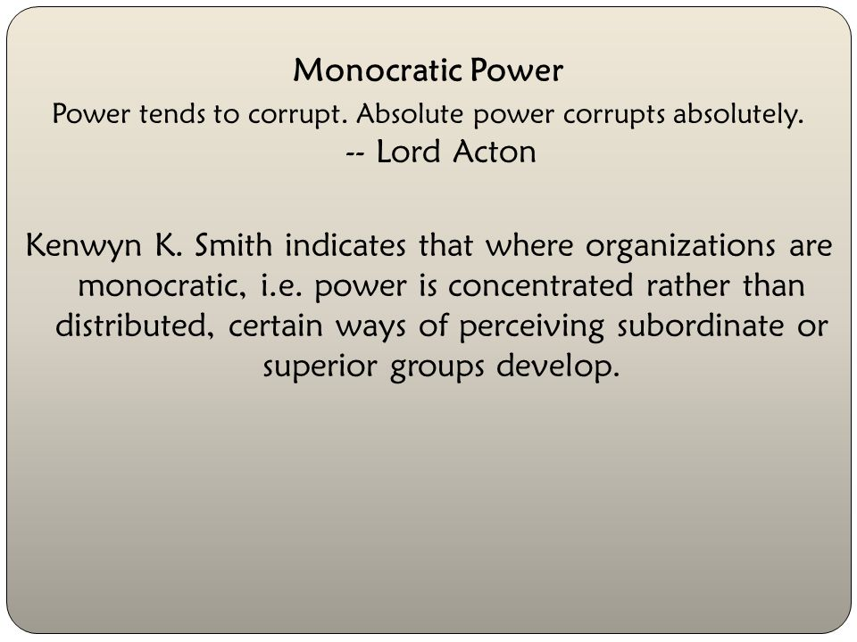 Monocratic Power Power tends to corrupt. Absolute power corrupts absolutely. -- Lord Acton.