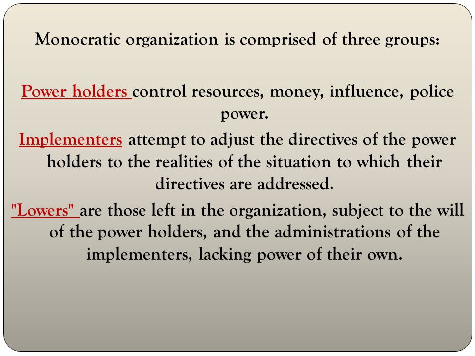 Monocratic organization is comprised of three groups: Power holders control resources, money, influence, police power.