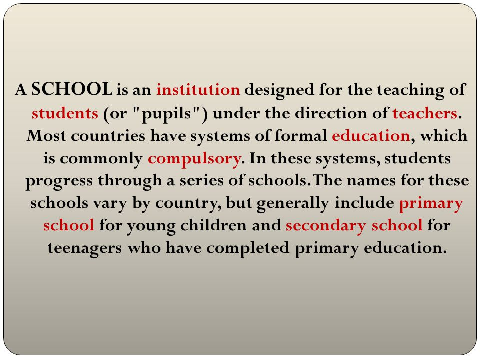 A SCHOOL is an institution designed for the teaching of students (or pupils ) under the direction of teachers.