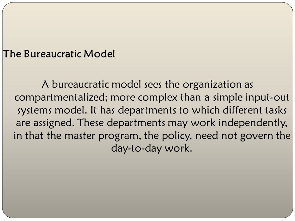 The Bureaucratic Model A bureaucratic model sees the organization as compartmentalized; more complex than a simple input-out systems model.