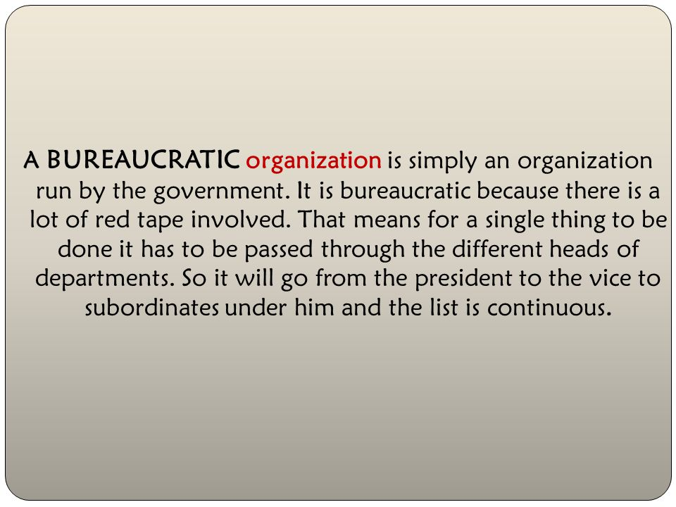 A BUREAUCRATIC organization is simply an organization run by the government.