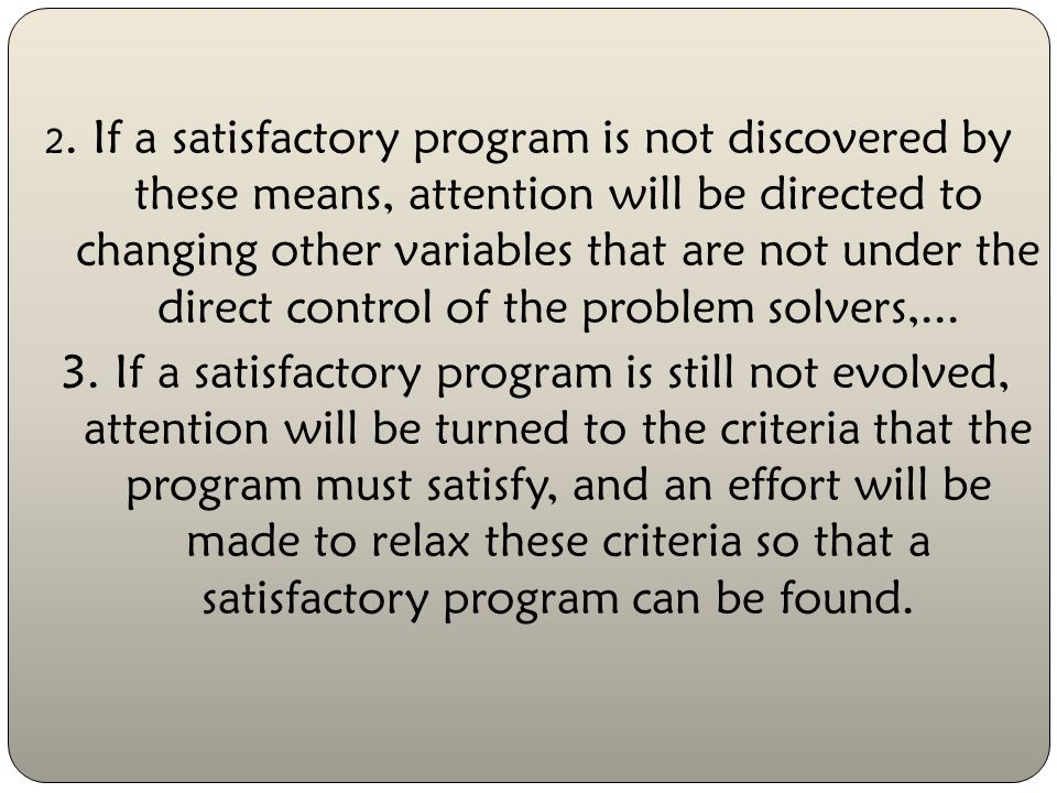 2. If a satisfactory program is not discovered by these means, attention will be directed to changing other variables that are not under the direct control of the problem solvers,...
