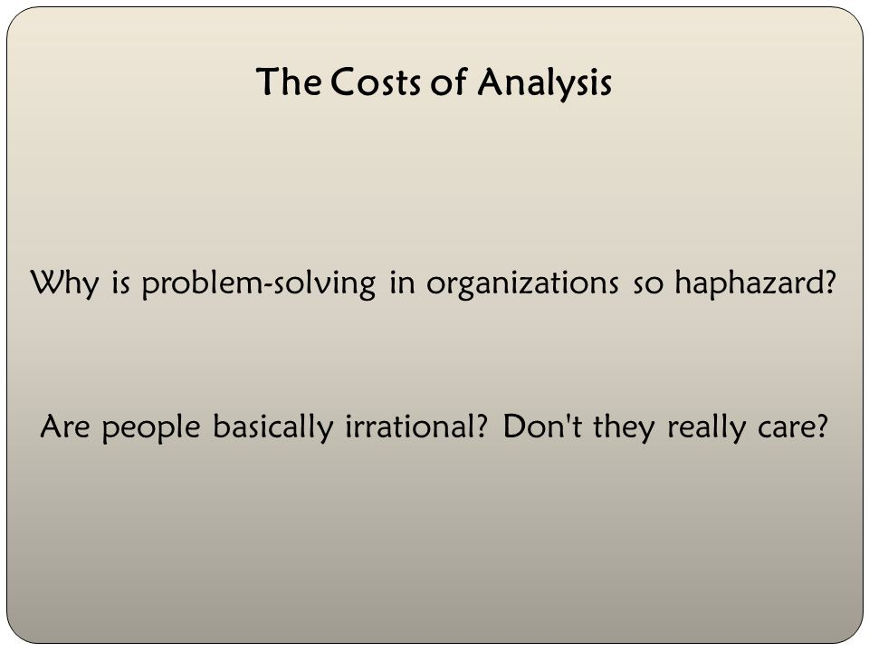 The Costs of Analysis Why is problem-solving in organizations so haphazard.