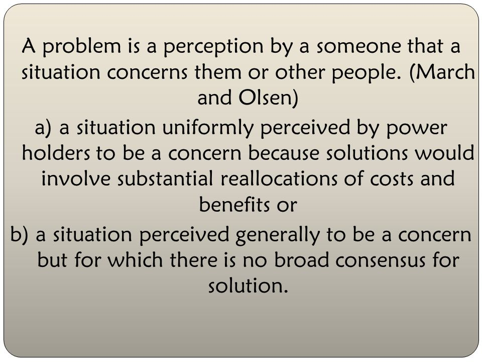 A problem is a perception by a someone that a situation concerns them or other people.