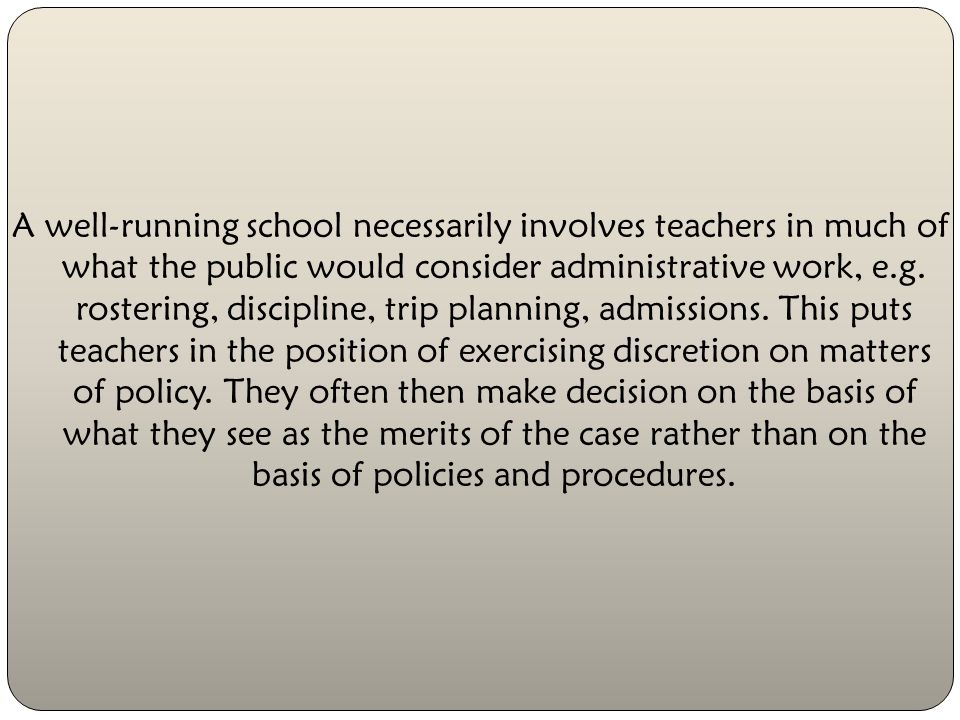 A well-running school necessarily involves teachers in much of what the public would consider administrative work, e.g.