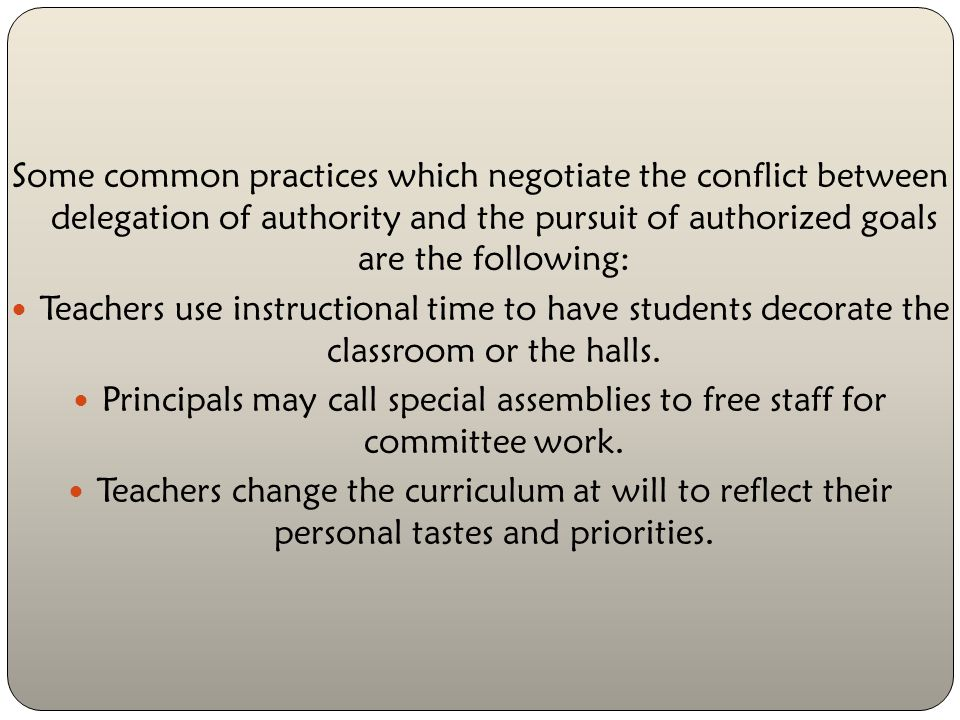 Some common practices which negotiate the conflict between delegation of authority and the pursuit of authorized goals are the following: