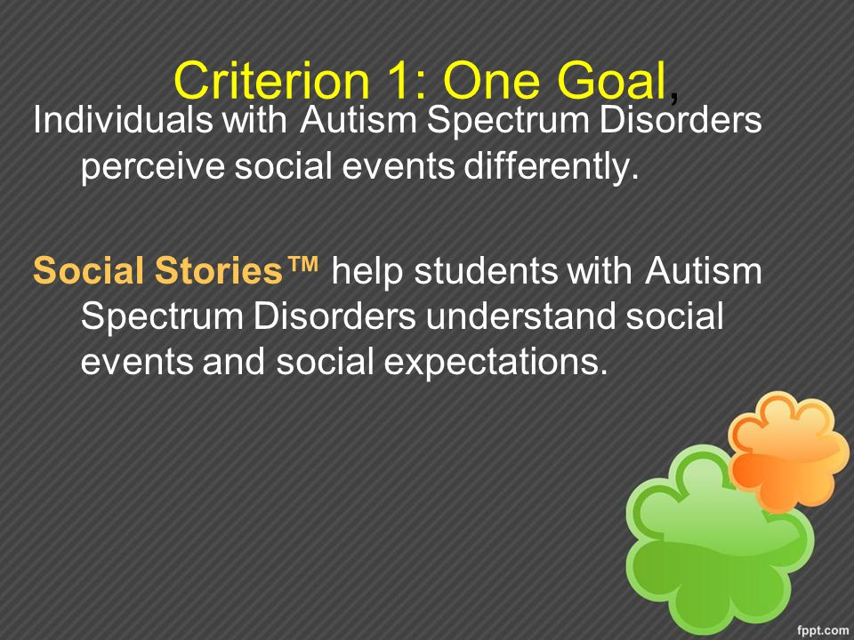 Criterion 1: One Goal, Individuals with Autism Spectrum Disorders perceive social events differently.