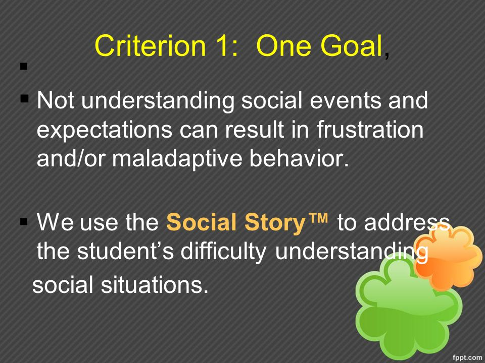 Criterion 1: One Goal, Not understanding social events and expectations can result in frustration and/or maladaptive behavior.