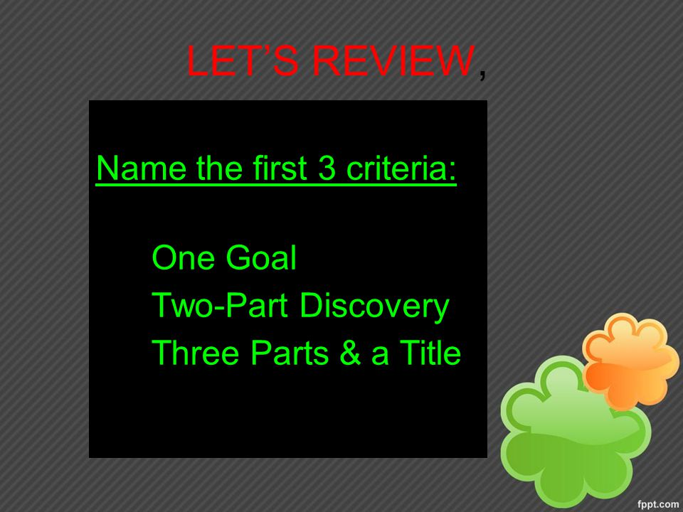 LET'S REVIEW, Name the first 3 criteria: One Goal Two-Part Discovery