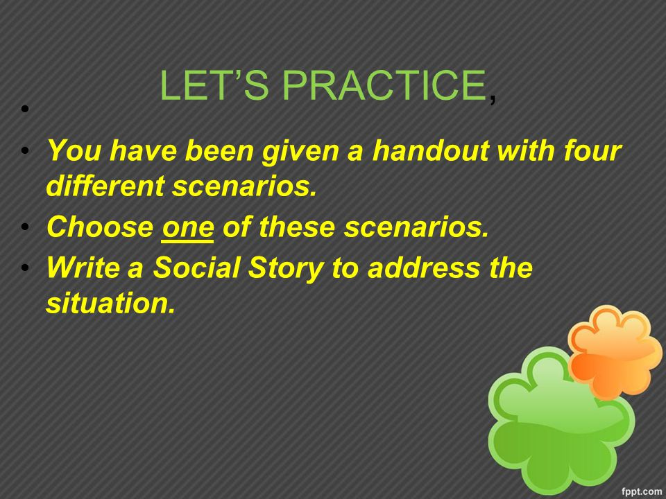 LET'S PRACTICE, You have been given a handout with four different scenarios. Choose one of these scenarios.