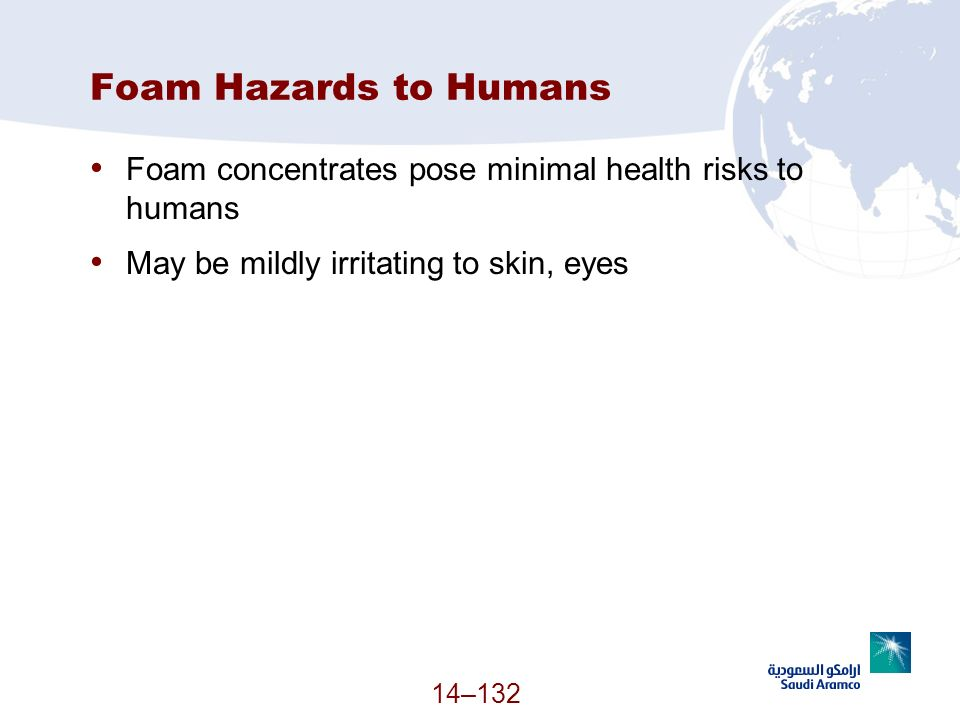 Foam Hazards to Humans Foam concentrates pose minimal health risks to humans. May be mildly irritating to skin, eyes.