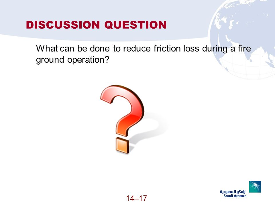 DISCUSSION QUESTION What can be done to reduce friction loss during a fire ground operation