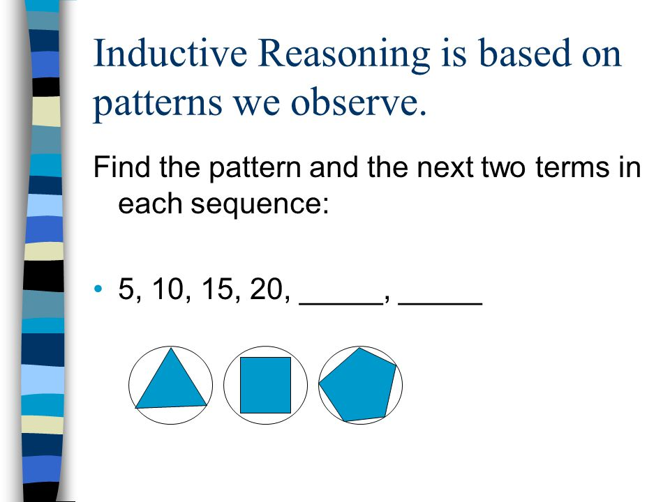 Inductive Reasoning is based on patterns we observe.