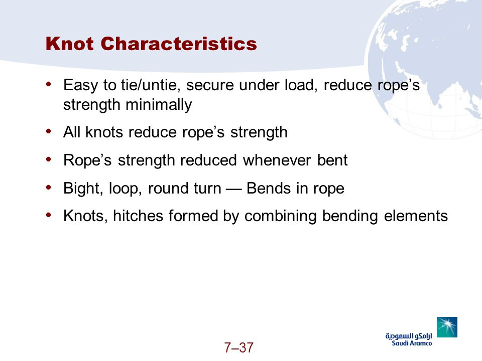Knot Characteristics Easy to tie/untie, secure under load, reduce rope's strength minimally. All knots reduce rope's strength.