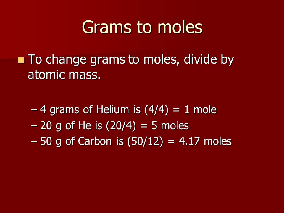 Grams to moles To change grams to moles, divide by atomic mass.
