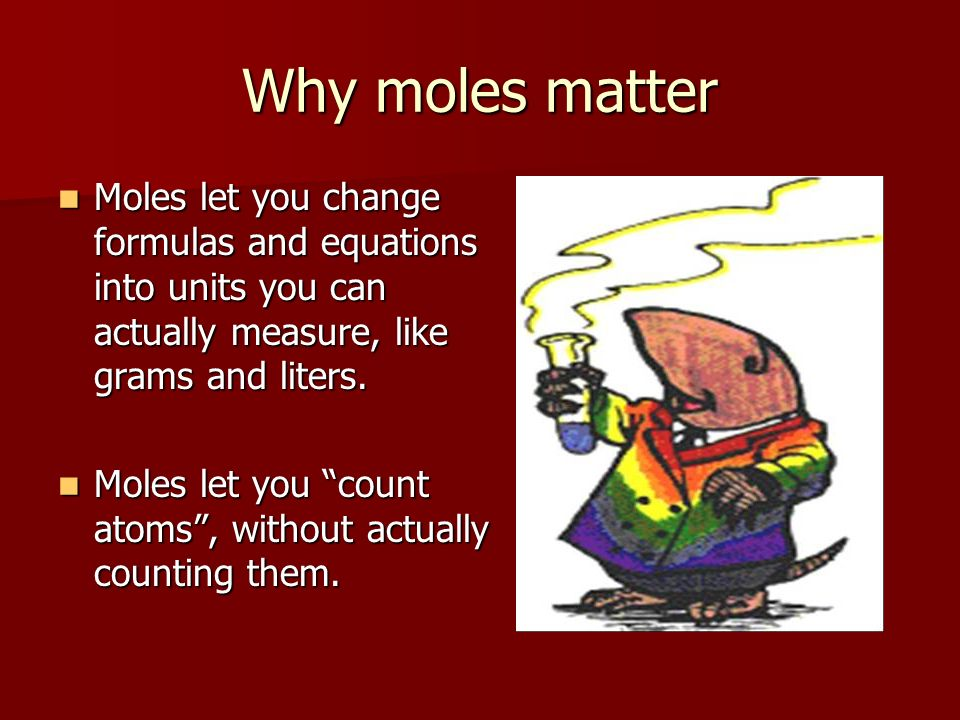 Why moles matter Moles let you change formulas and equations into units you can actually measure, like grams and liters.