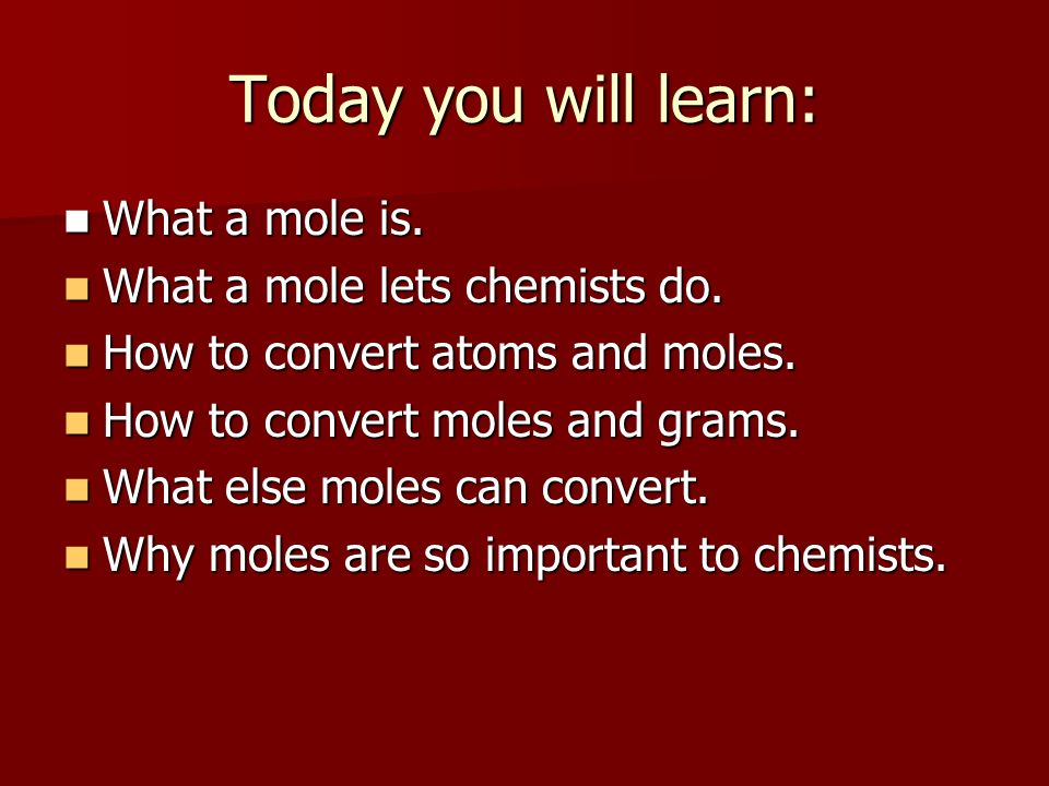 Today you will learn: What a mole is. What a mole lets chemists do.