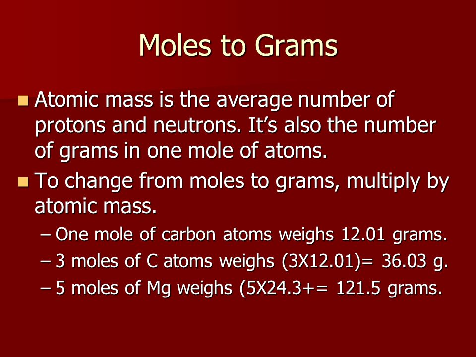 Moles to Grams Atomic mass is the average number of protons and neutrons. It's also the number of grams in one mole of atoms.