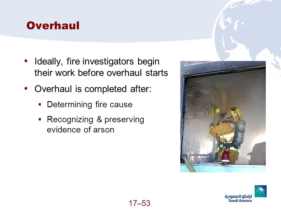 Overhaul Ideally, fire investigators begin their work before overhaul starts. Overhaul is completed after: