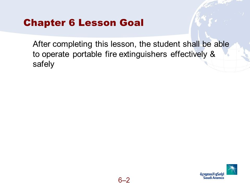 Chapter 6 Lesson Goal After completing this lesson, the student shall be able to operate portable fire extinguishers effectively & safely.