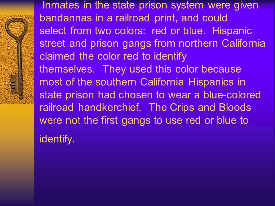 Inmates in the state prison system were given bandannas in a railroad print, and could select from two colors: red or blue. Hispanic street and prison gangs from northern California claimed the color red to identify themselves. They used this color because most of the southern California Hispanics in state prison had chosen to wear a blue-colored railroad handkerchief. The Crips and Bloods were not the first gangs to use red or blue to identify.