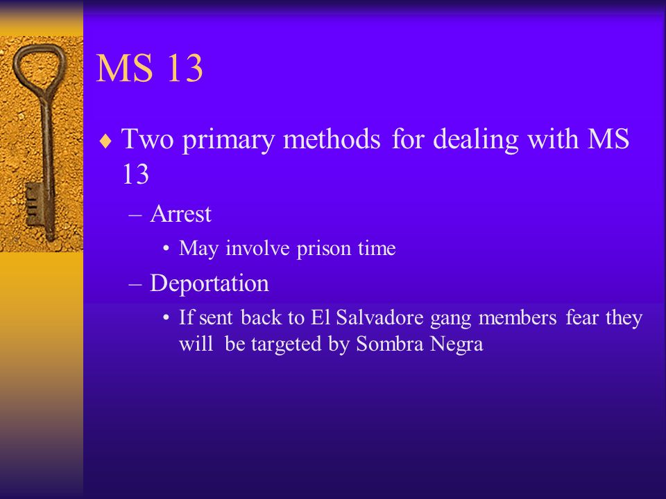 MS 13 Two primary methods for dealing with MS 13 Arrest Deportation