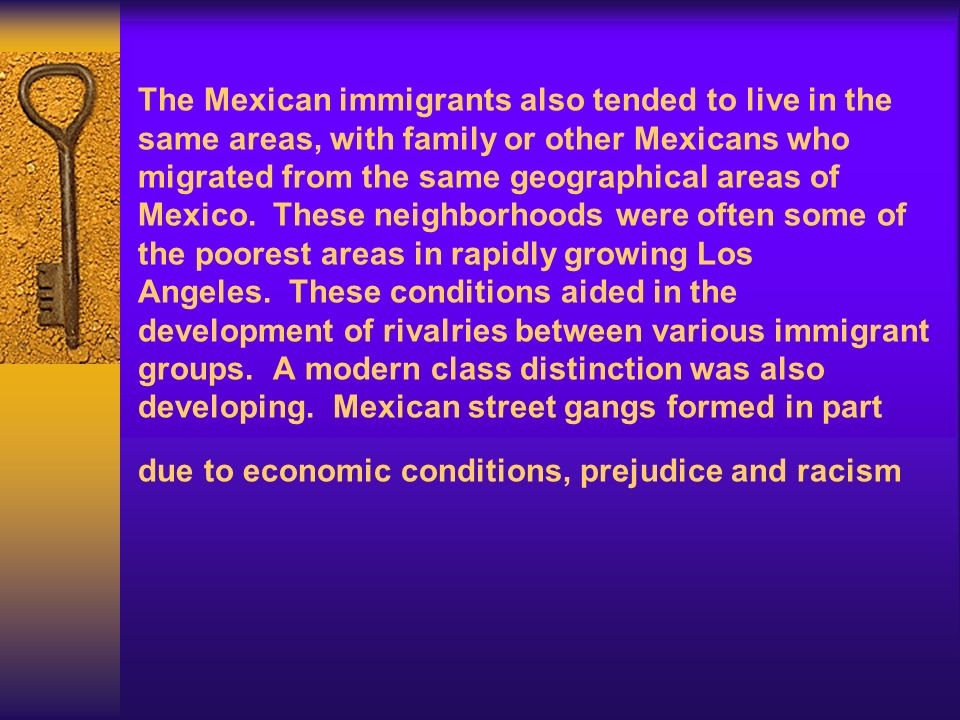 The Mexican immigrants also tended to live in the same areas, with family or other Mexicans who migrated from the same geographical areas of Mexico. These neighborhoods were often some of the poorest areas in rapidly growing Los Angeles. These conditions aided in the development of rivalries between various immigrant groups. A modern class distinction was also developing. Mexican street gangs formed in part due to economic conditions, prejudice and racism
