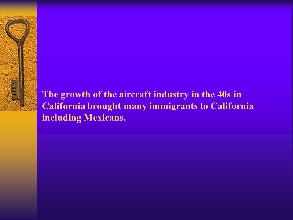The growth of the aircraft industry in the 40s in California brought many immigrants to California including Mexicans.