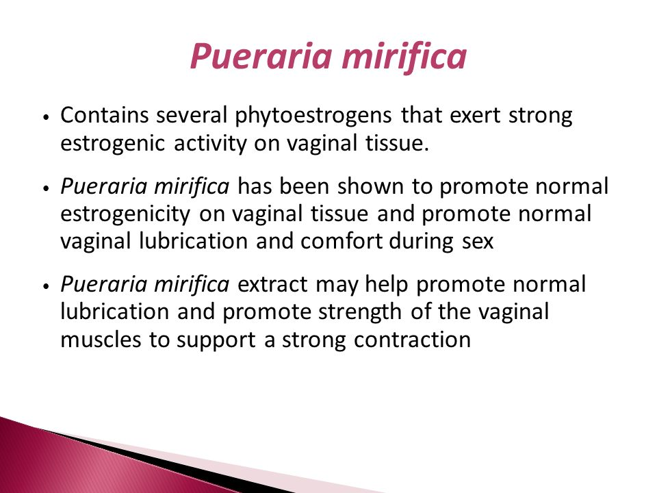 Pueraria mirificaContains several phytoestrogens that exert strong estrogenic activity on vaginal tissue.