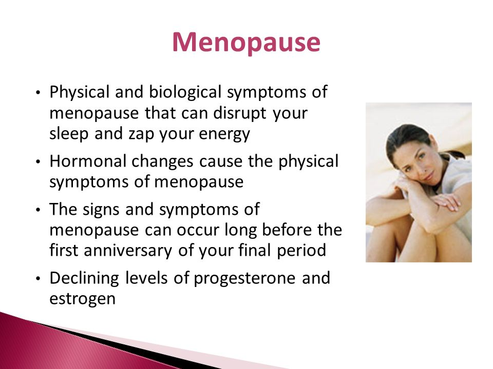 Menopause Physical and biological symptoms of menopause that can disrupt your sleep and zap your energy.