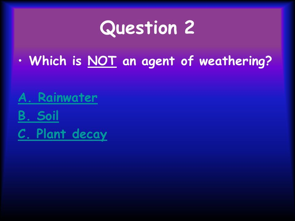 Question 2 Which is NOT an agent of weathering A. Rainwater B. Soil