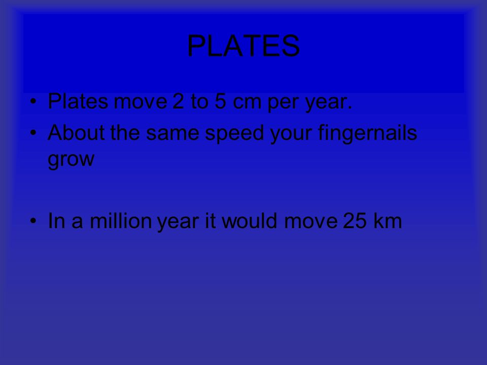 PLATES Plates move 2 to 5 cm per year.