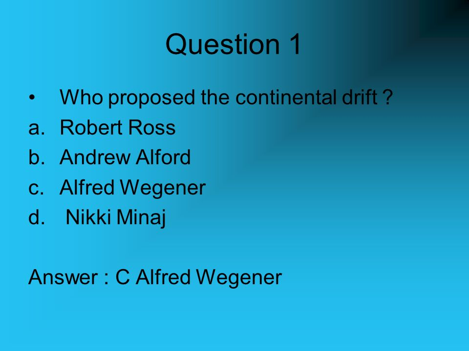Question 1 Who proposed the continental drift Robert Ross