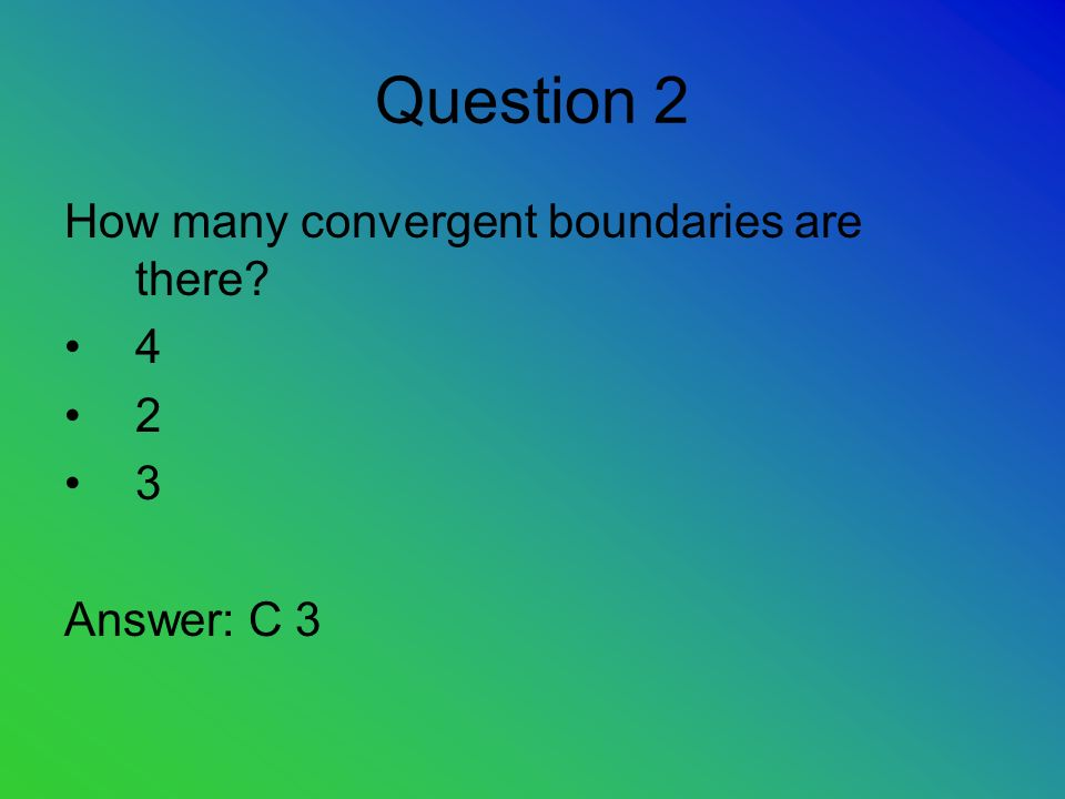 Question 2 How many convergent boundaries are there Answer: C 3