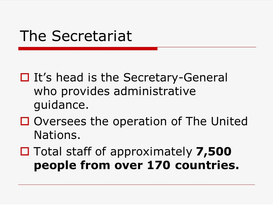 The Secretariat It's head is the Secretary-General who provides administrative guidance. Oversees the operation of The United Nations.