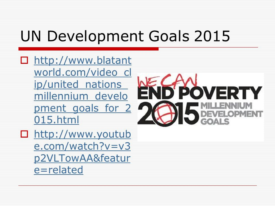 UN Development Goals 2015 http://www.blatantworld.com/video_clip/united_nations_millennium_development_goals_for_2015.html.