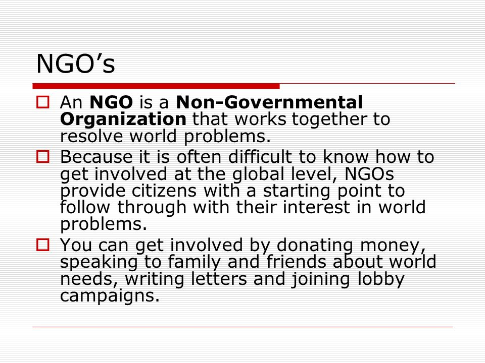 NGO's An NGO is a Non-Governmental Organization that works together to resolve world problems.